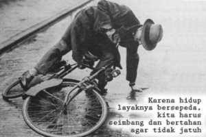 ya.. karena hidup layaknya bersepeda, kita mesti seimbang dan bertahan agar tidak jatuh